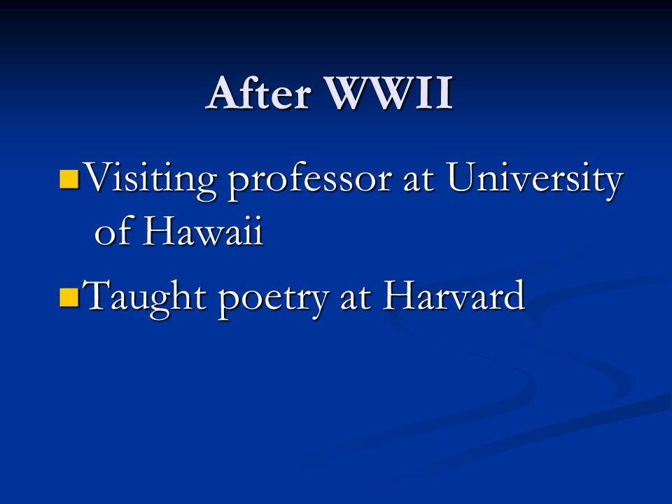 After WWII Visiting professor at University of Hawaii Visiting professor at University of Hawaii Taught poetry at Harvard Taught poetry at Harvard