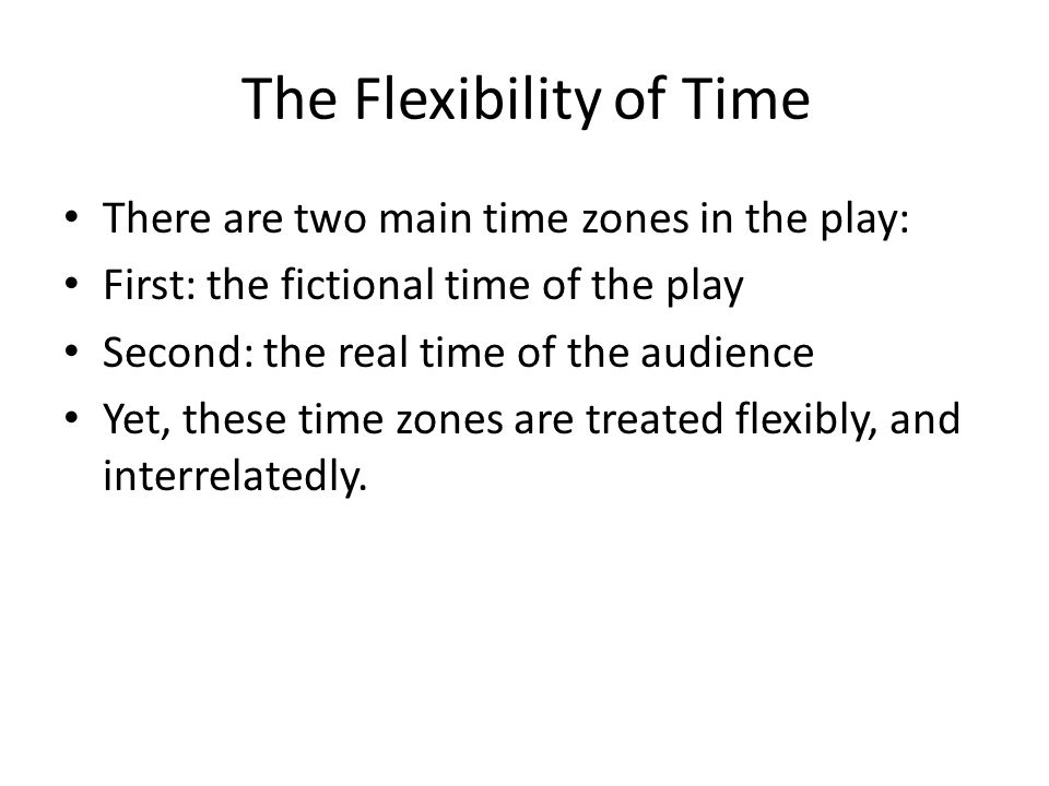 The Flexibility of Time There are two main time zones in the play: First: the fictional time of the play Second: the real time of the audience Yet, these time zones are treated flexibly, and interrelatedly.