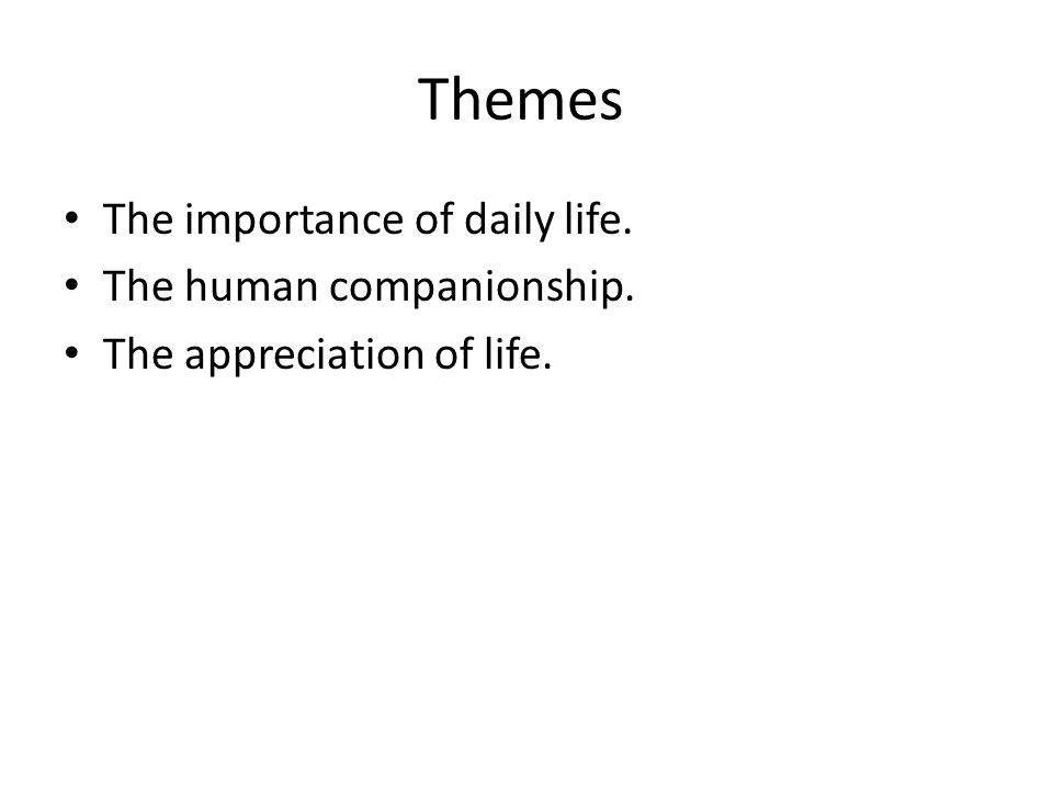 Themes The importance of daily life. The human companionship. The appreciation of life.