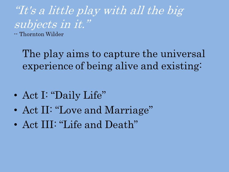 It s a little play with all the big subjects in it. -- Thornton Wilder The play aims to capture the universal experience of being alive and existing: Act I: Daily Life Act II: Love and Marriage Act III: Life and Death