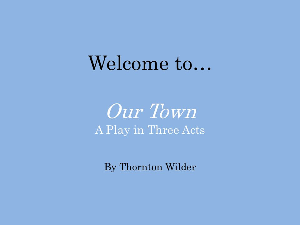 Welcome to… Our Town A Play in Three Acts By Thornton Wilder