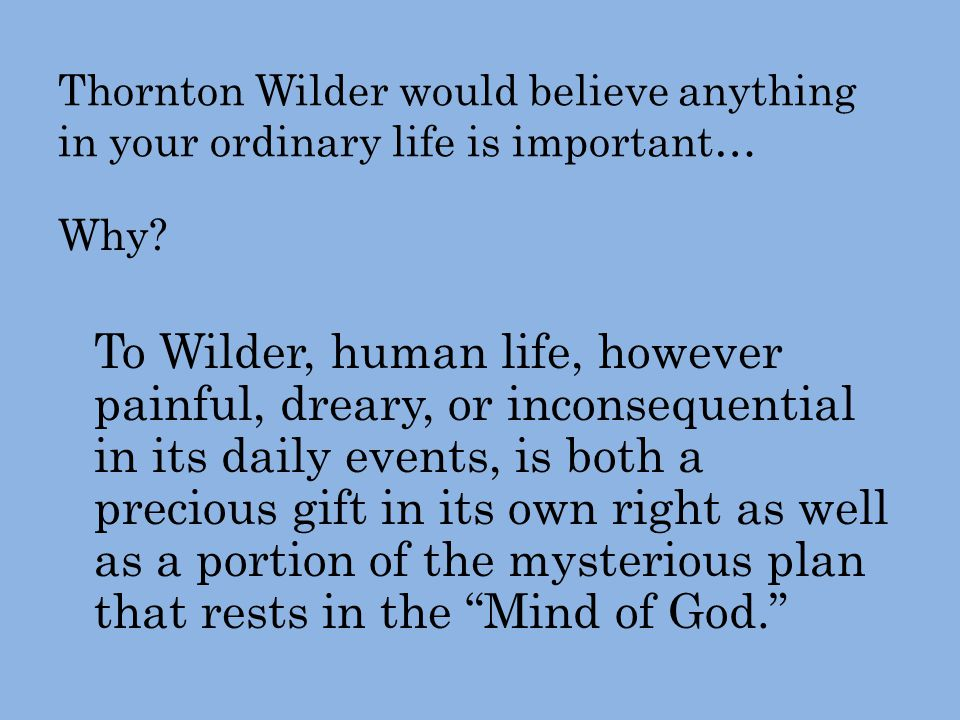 Thornton Wilder would believe anything in your ordinary life is important… Why.