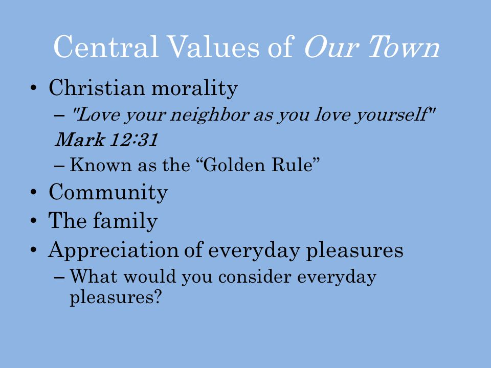 Central Values of Our Town Christian morality – Love your neighbor as you love yourself Mark 12:31 – Known as the Golden Rule Community The family Appreciation of everyday pleasures – What would you consider everyday pleasures