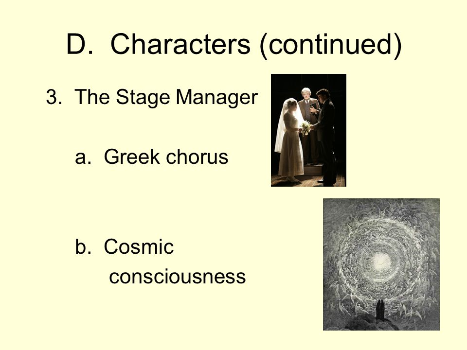 D. Characters (continued) 3. The Stage Manager a. Greek chorus b. Cosmic consciousness