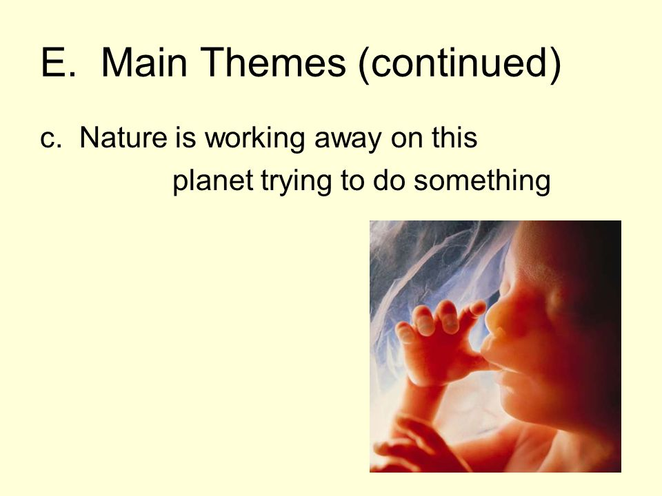 E. Main Themes (continued) c. Nature is working away on this planet trying to do something