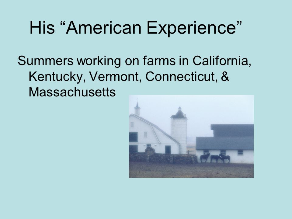 His American Experience Summers working on farms in California, Kentucky, Vermont, Connecticut, & Massachusetts