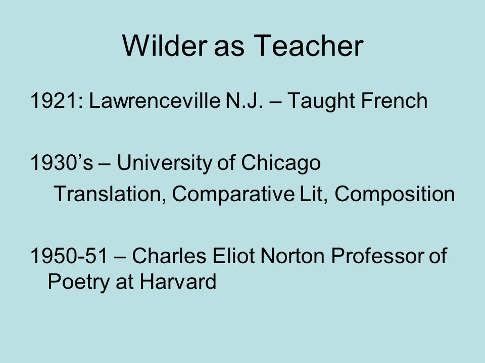 Wilder as Teacher 1921: Lawrenceville N.J. – Taught French 1930's – University of Chicago Translation, Comparative Lit, Composition 1950-51 – Charles
