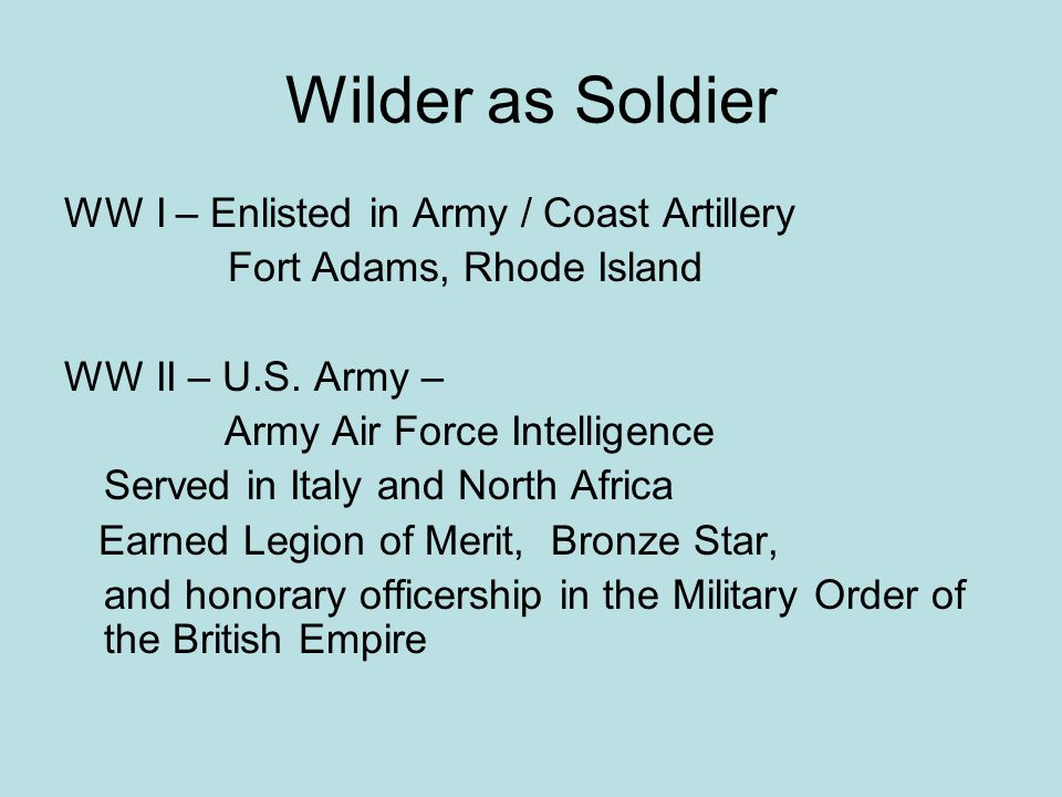 Wilder as Soldier WW I – Enlisted in Army / Coast Artillery Fort Adams, Rhode Island WW II – U.S. Army – Army Air Force Intelligence Served in Italy a