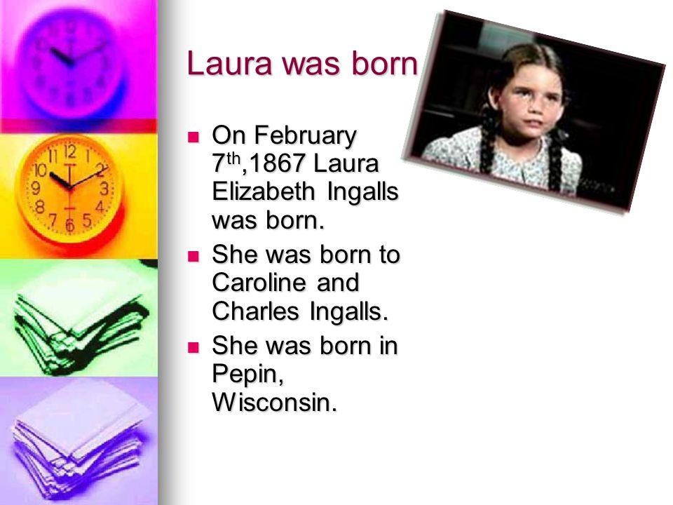 Laura was born On February 7 th,1867 Laura Elizabeth Ingalls was born.