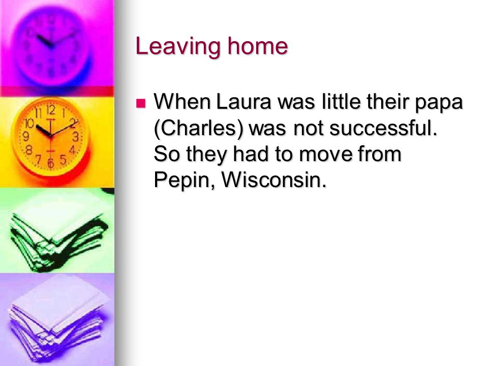 Leaving home When Laura was little their papa (Charles) was not successful.