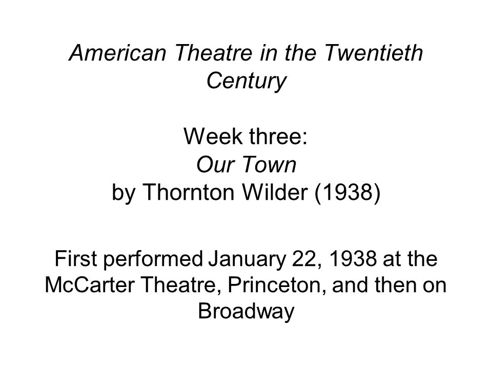 American Theatre in the Twentieth Century Week three: Our Town by Thornton Wilder (1938) First performed January 22, 1938 at the McCarter Theatre, Pri