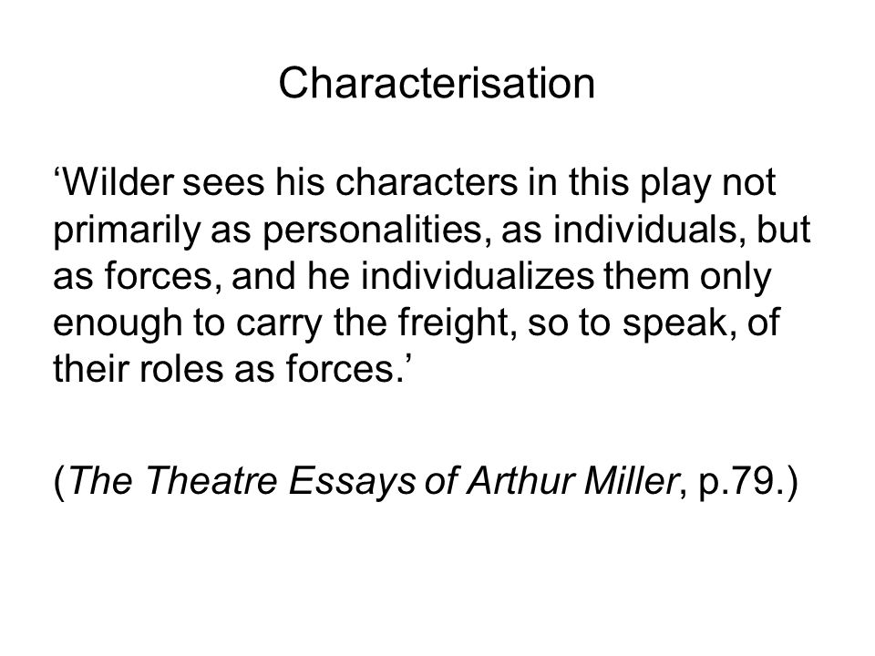 Characterisation 'Wilder sees his characters in this play not primarily as personalities, as individuals, but as forces, and he individualizes them on