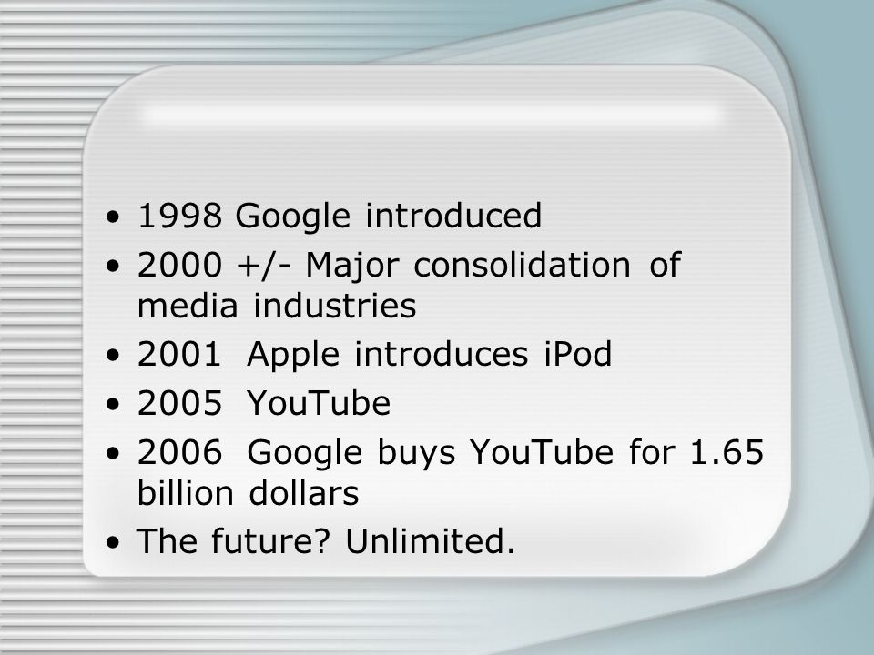 1998 Google introduced 2000 +/- Major consolidation of media industries 2001 Apple introduces iPod 2005 YouTube 2006 Google buys YouTube for 1.65 bill