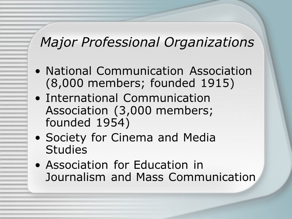 Major Professional Organizations National Communication Association (8,000 members; founded 1915) International Communication Association (3,000 membe