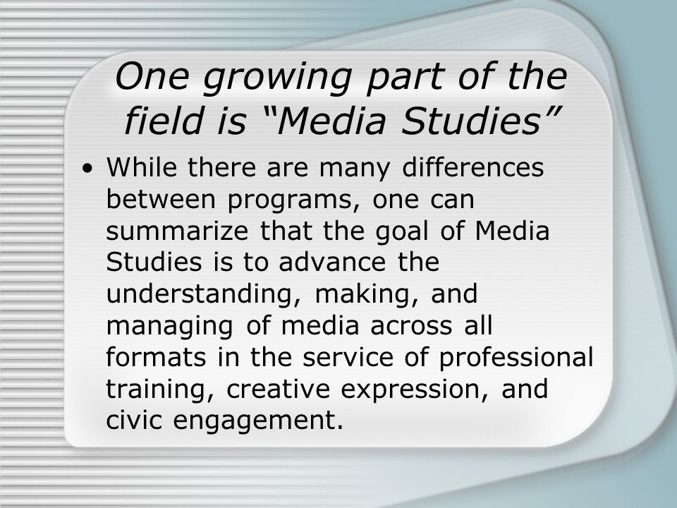 "One growing part of the field is ""Media Studies"" While there are many differences between programs, one can summarize that the goal of Media Studies i"