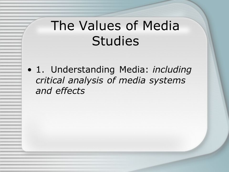 The Values of Media Studies 1. Understanding Media: including critical analysis of media systems and effects