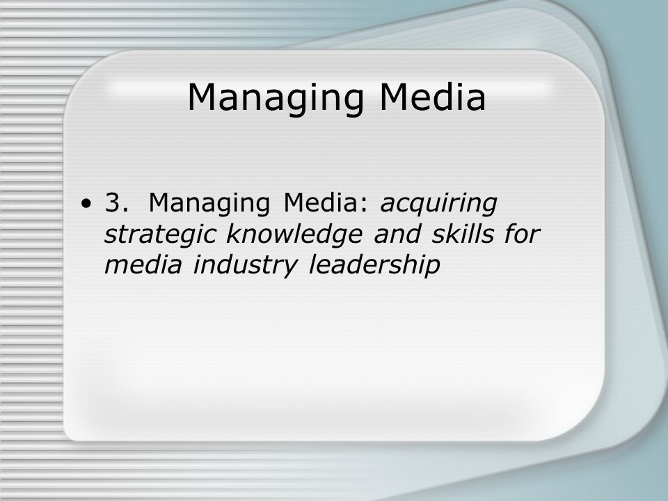Managing Media 3. Managing Media: acquiring strategic knowledge and skills for media industry leadership