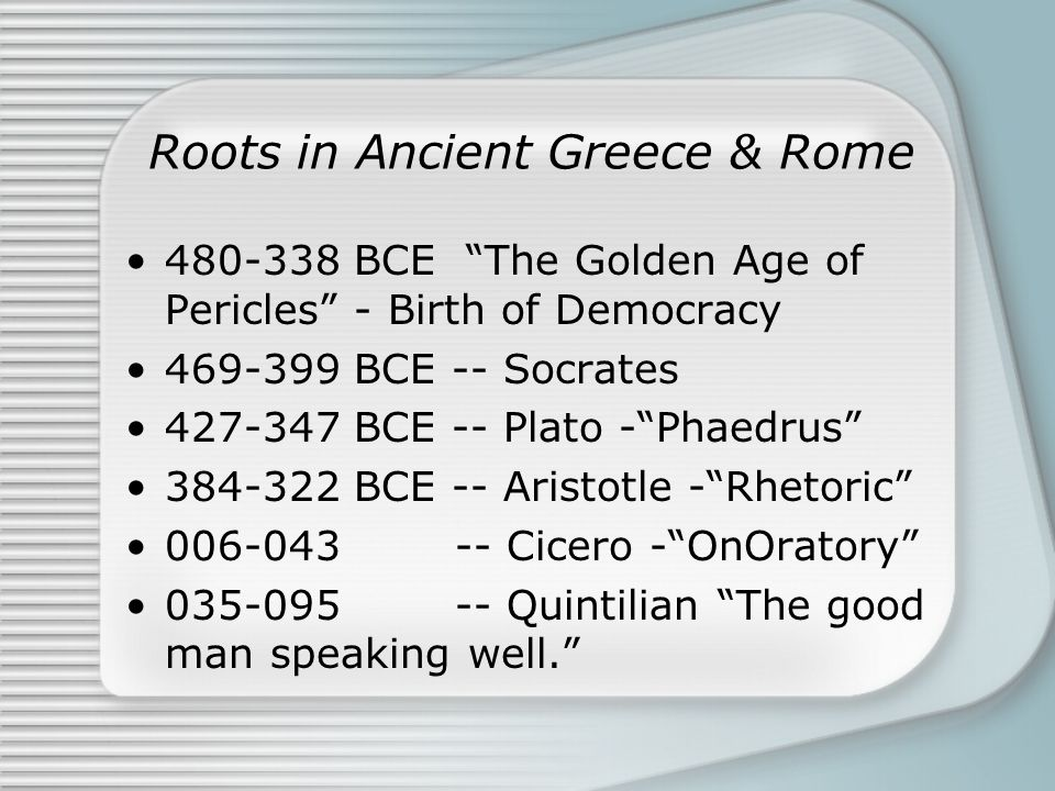 "Roots in Ancient Greece & Rome 480-338 BCE ""The Golden Age of Pericles"" - Birth of Democracy 469-399 BCE -- Socrates 427-347 BCE -- Plato -""Phaedrus"""