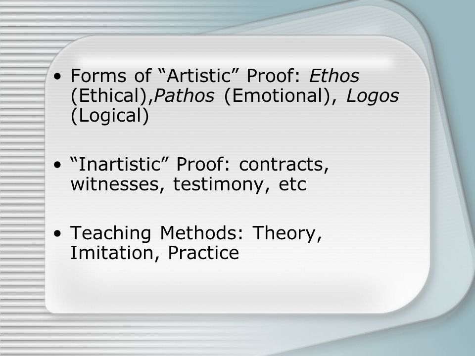 "Forms of ""Artistic"" Proof: Ethos (Ethical),Pathos (Emotional), Logos (Logical) ""Inartistic"" Proof: contracts, witnesses, testimony, etc Teaching Metho"
