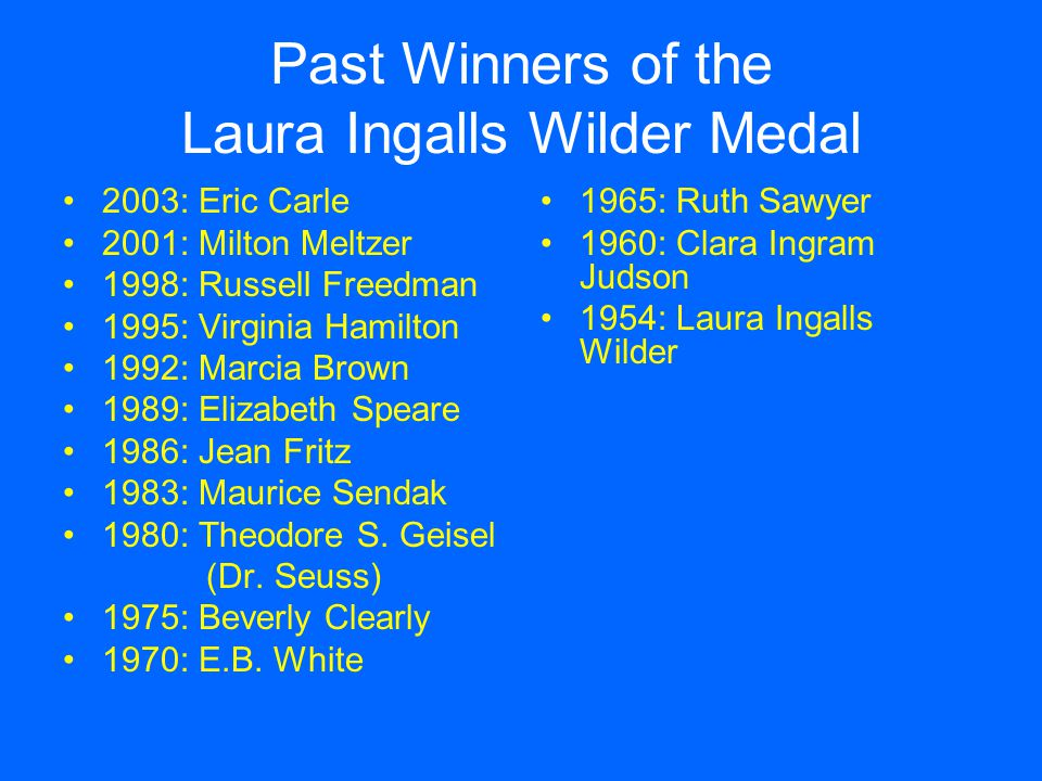 The Laura Ingalls Wilder Medal A bronze medal that honors an author or illustrator who has made a substantial contribution to children's literature over the years.