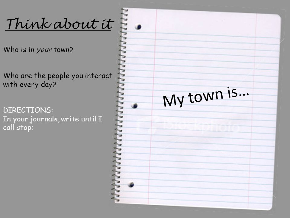 Think about it My town is… Who is in your town? Who are the people you interact with every day? DIRECTIONS: In your journals, write until I call stop: