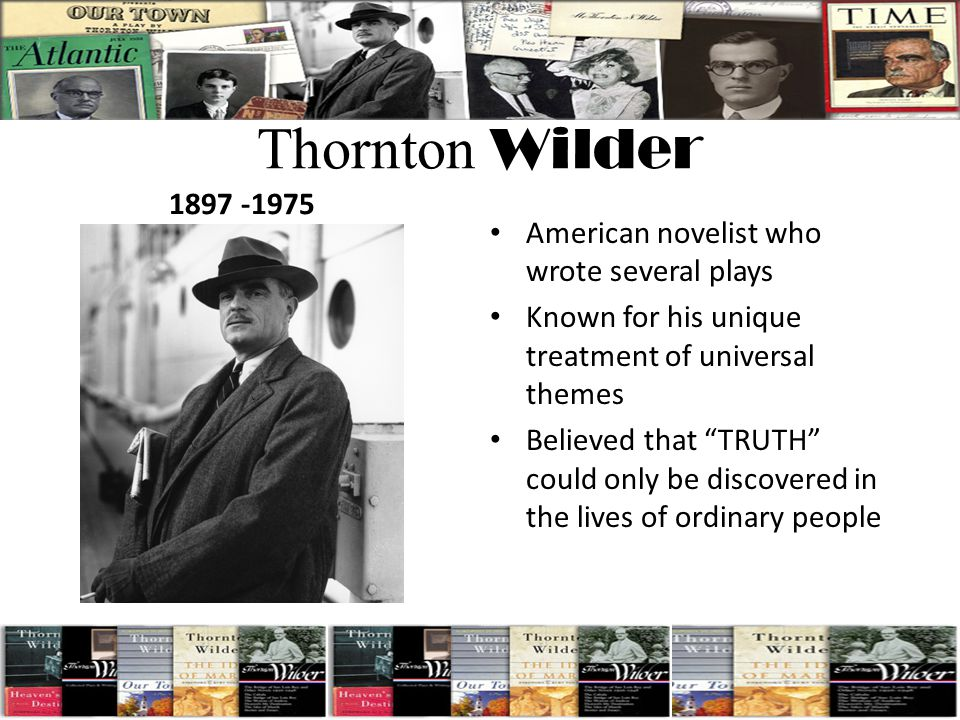 """Thornton Wilder 1897 -1975 American novelist who wrote several plays Known for his unique treatment of universal themes Believed that """"TRUTH"""" could on"""