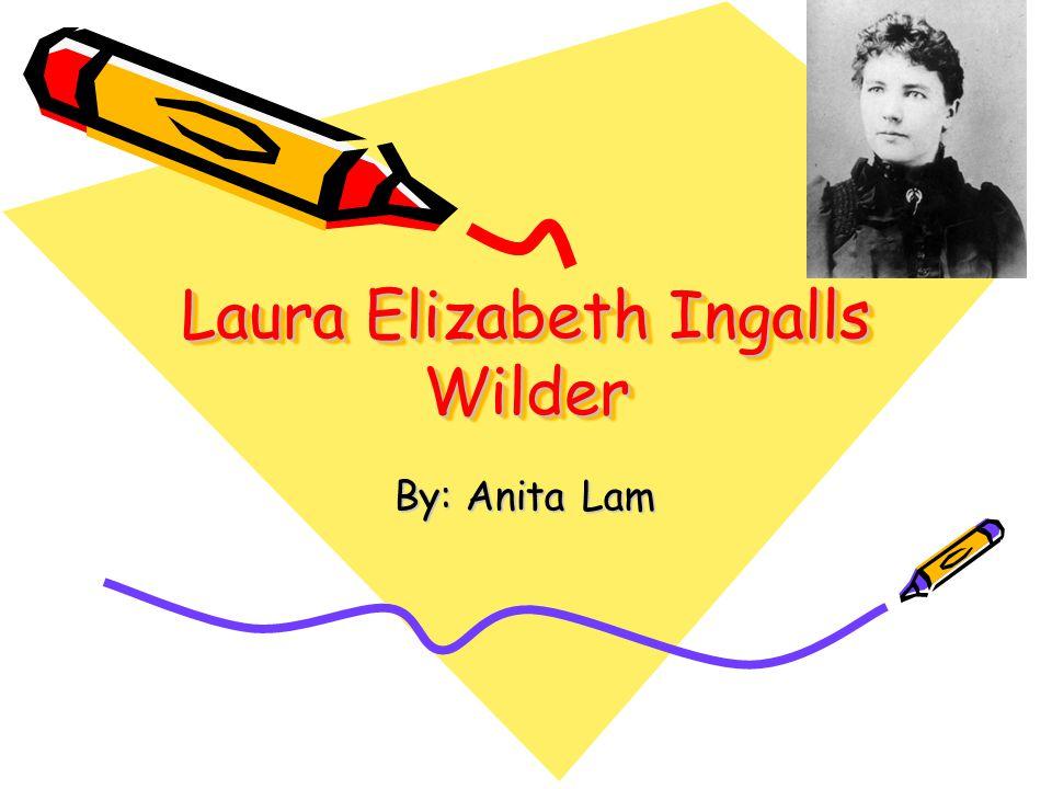 Laura Elizabeth Ingalls Wilder By: Anita Lam