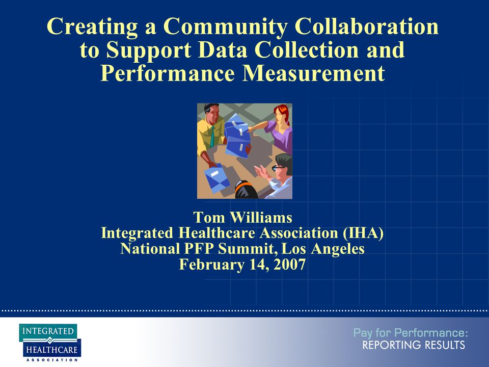 Creating a Community Collaboration to Support Data Collection and Performance Measurement Tom Williams Integrated Healthcare Association (IHA) National PFP Summit, Los Angeles February 14, 2007