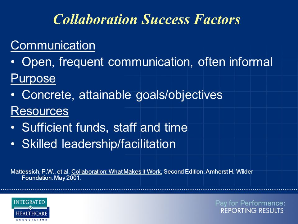 Collaboration Success Factors Communication Open, frequent communication, often informal Purpose Concrete, attainable goals/objectives Resources Suffi