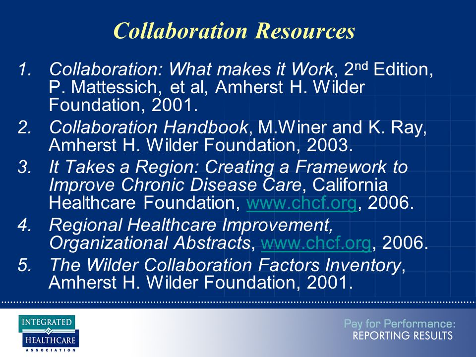 Collaboration Resources 1.Collaboration: What makes it Work, 2 nd Edition, P. Mattessich, et al, Amherst H. Wilder Foundation, 2001. 2.Collaboration H