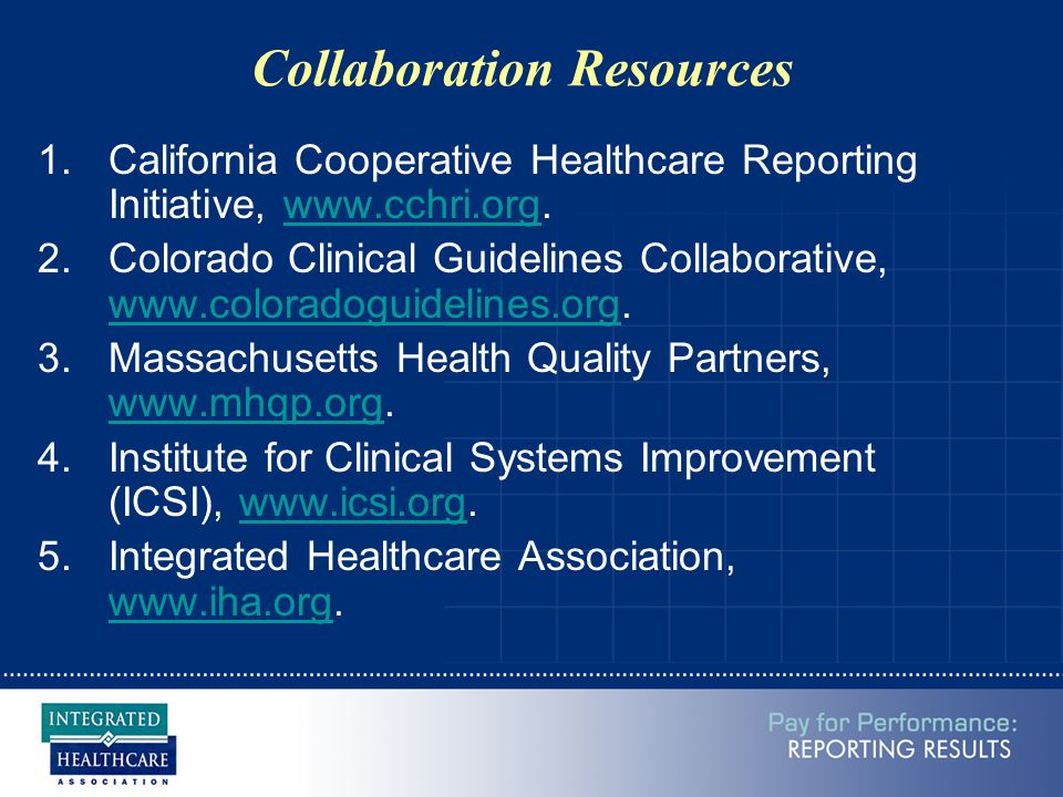 Collaboration Resources 1.California Cooperative Healthcare Reporting Initiative, www.cchri.org.www.cchri.org 2.Colorado Clinical Guidelines Collaborative, www.coloradoguidelines.org.