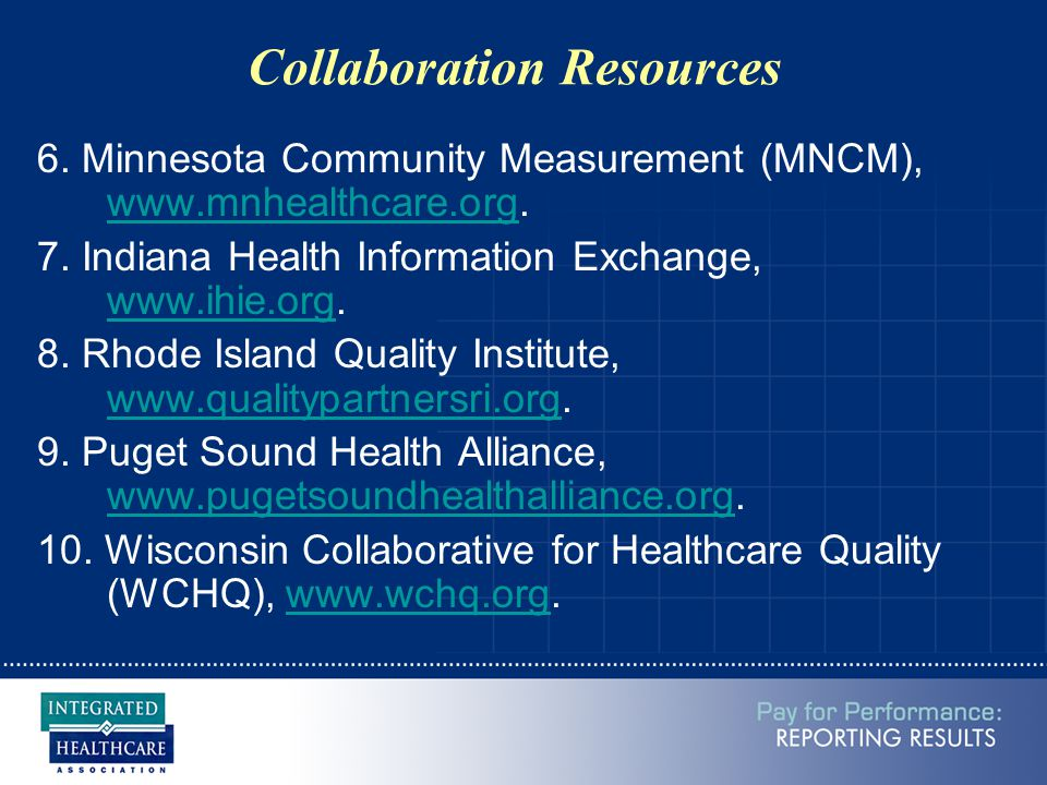 Collaboration Resources 6. Minnesota Community Measurement (MNCM), www.mnhealthcare.org. www.mnhealthcare.org 7. Indiana Health Information Exchange,