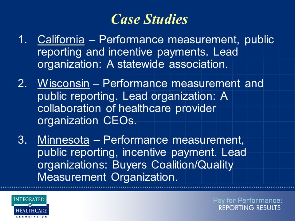 Case Studies 1.California – Performance measurement, public reporting and incentive payments. Lead organization: A statewide association. 2.Wisconsin