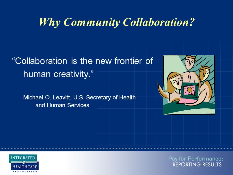 Why Community Collaboration. Collaboration is the new frontier of human creativity. Michael O.