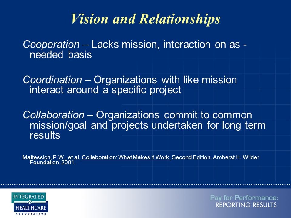 Vision and Relationships Cooperation – Lacks mission, interaction on as - needed basis Coordination – Organizations with like mission interact around a specific project Collaboration – Organizations commit to common mission/goal and projects undertaken for long term results Mattessich, P.W., et al.
