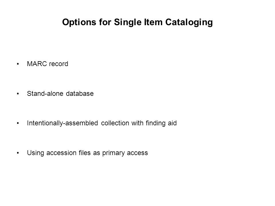 Options for Single Item Cataloging MARC record Stand-alone database Intentionally-assembled collection with finding aid Using accession files as prima