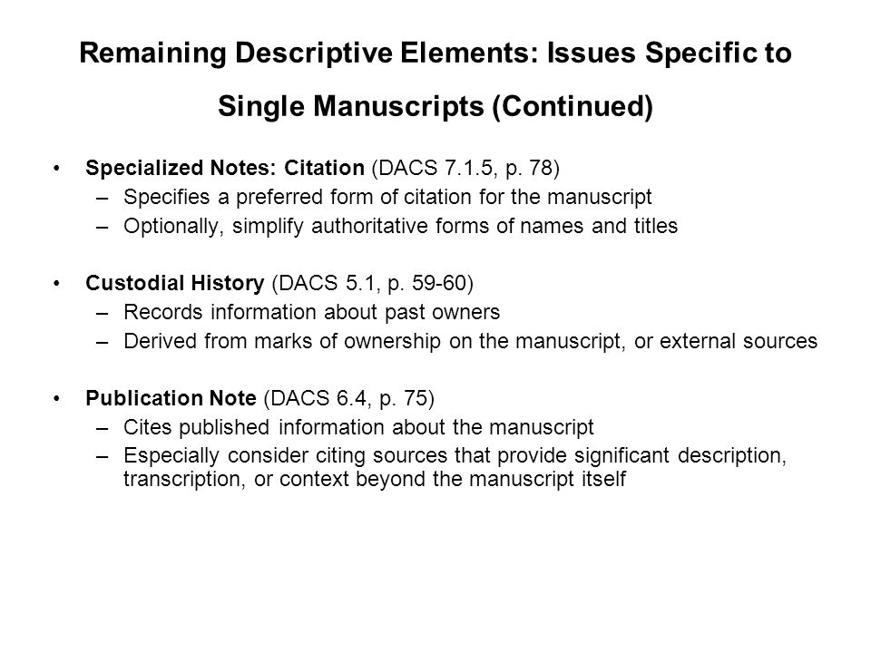Remaining Descriptive Elements: Issues Specific to Single Manuscripts (Continued) Specialized Notes: Citation (DACS 7.1.5, p. 78) –Specifies a preferr