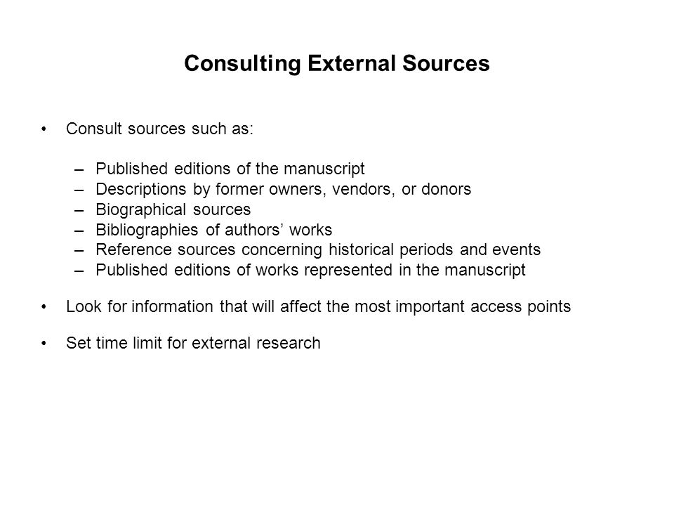 Consulting External Sources Consult sources such as: –Published editions of the manuscript –Descriptions by former owners, vendors, or donors –Biograp