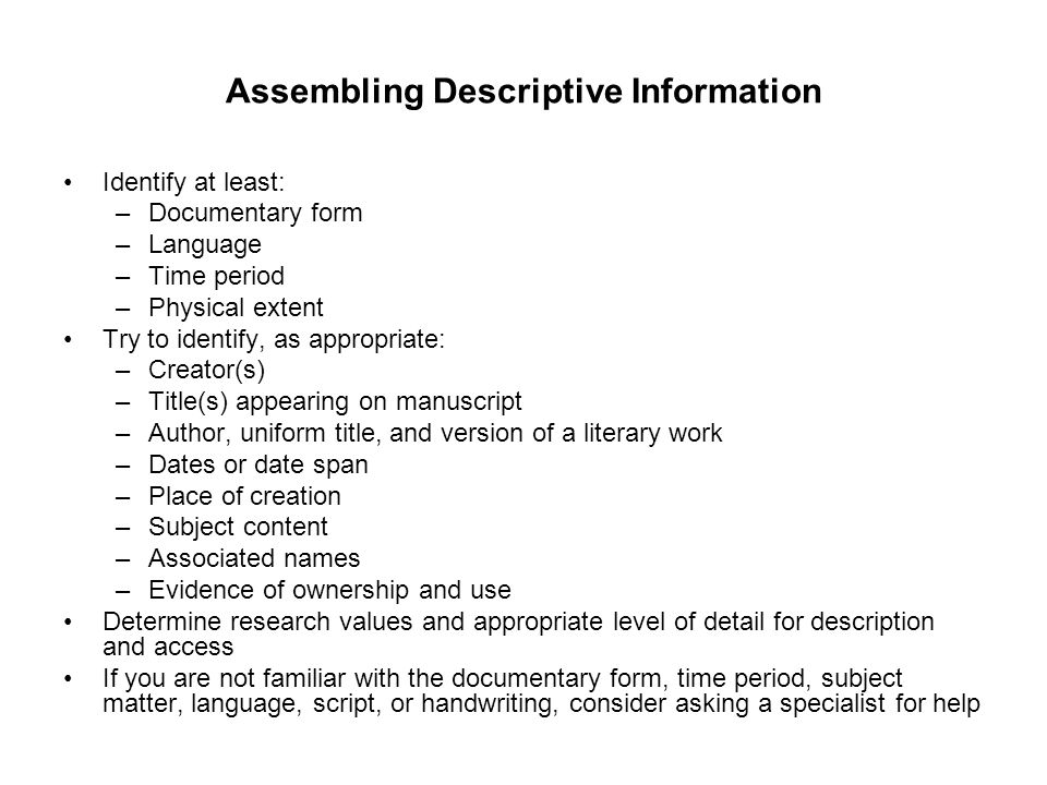 Assembling Descriptive Information Identify at least: –Documentary form –Language –Time period –Physical extent Try to identify, as appropriate: –Crea