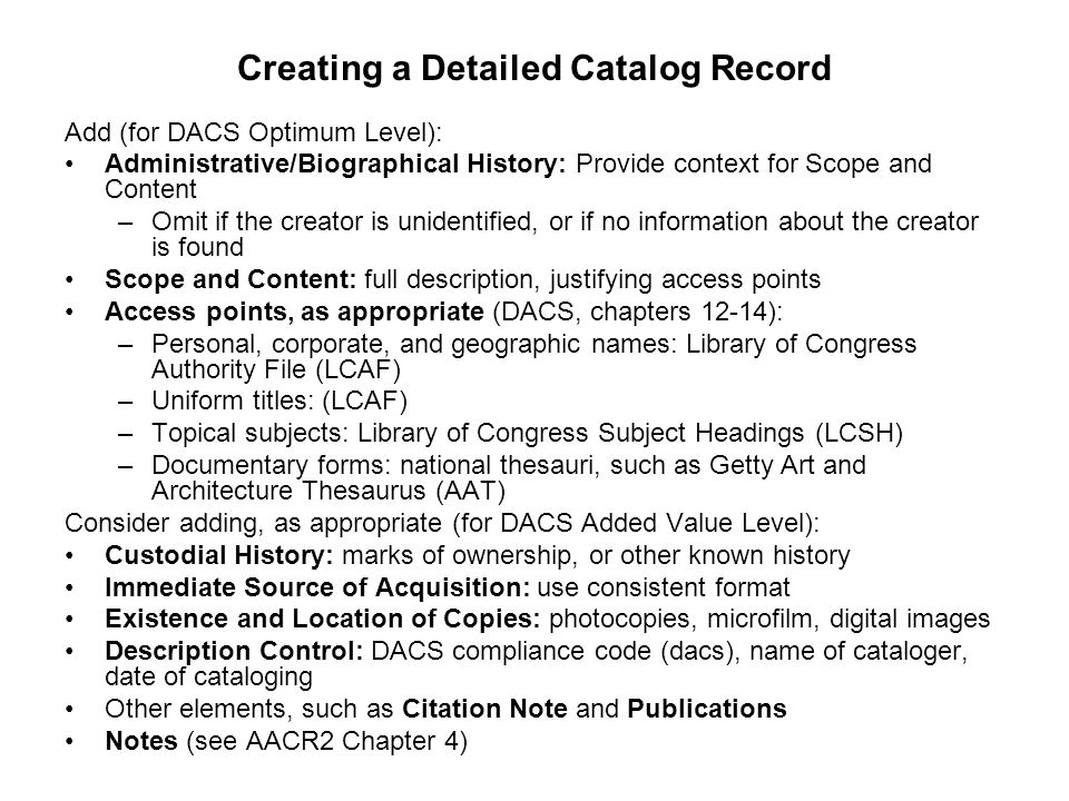 Creating a Detailed Catalog Record Add (for DACS Optimum Level): Administrative/Biographical History: Provide context for Scope and Content –Omit if t