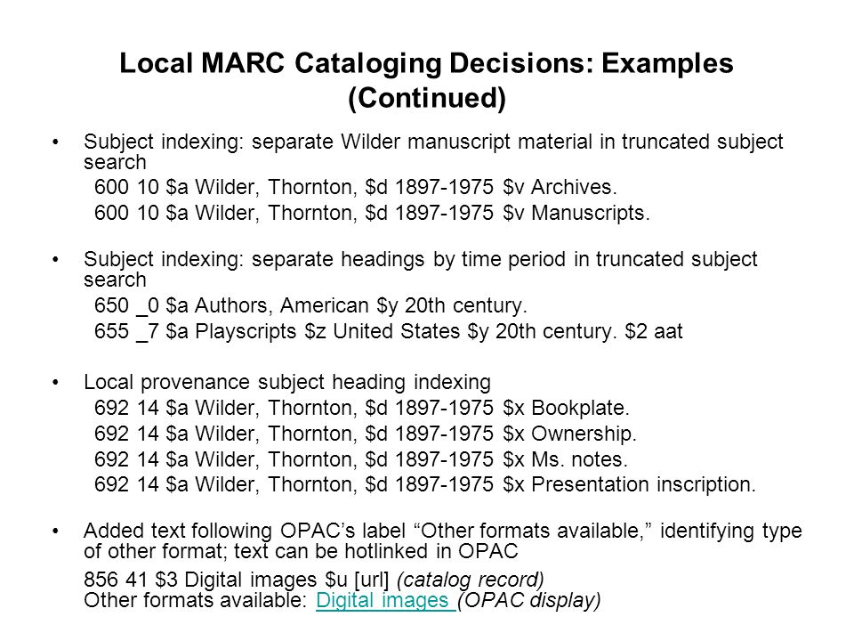 Local MARC Cataloging Decisions: Examples (Continued) Subject indexing: separate Wilder manuscript material in truncated subject search 600 10 $a Wild