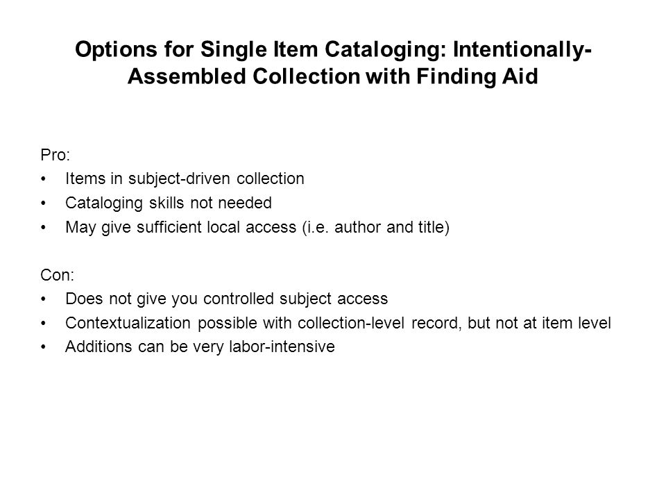 Options for Single Item Cataloging: Intentionally- Assembled Collection with Finding Aid Pro: Items in subject-driven collection Cataloging skills not