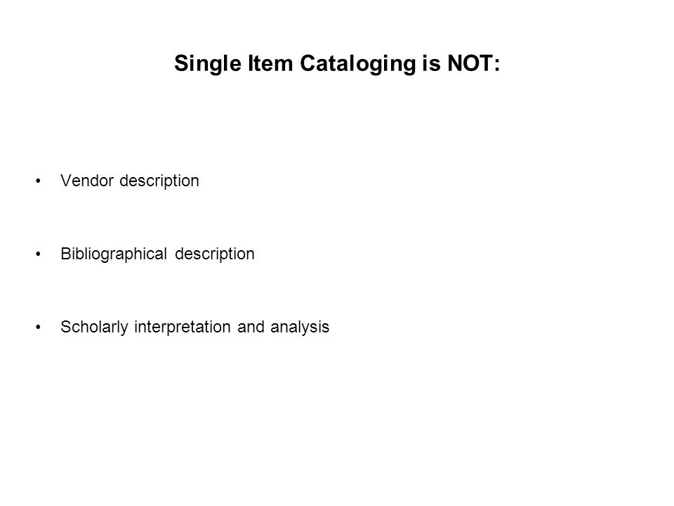 Single Item Cataloging is NOT: Vendor description Bibliographical description Scholarly interpretation and analysis
