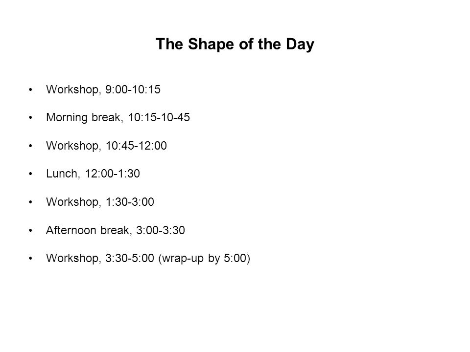 The Shape of the Day Workshop, 9:00-10:15 Morning break, 10:15-10-45 Workshop, 10:45-12:00 Lunch, 12:00-1:30 Workshop, 1:30-3:00 Afternoon break, 3:00
