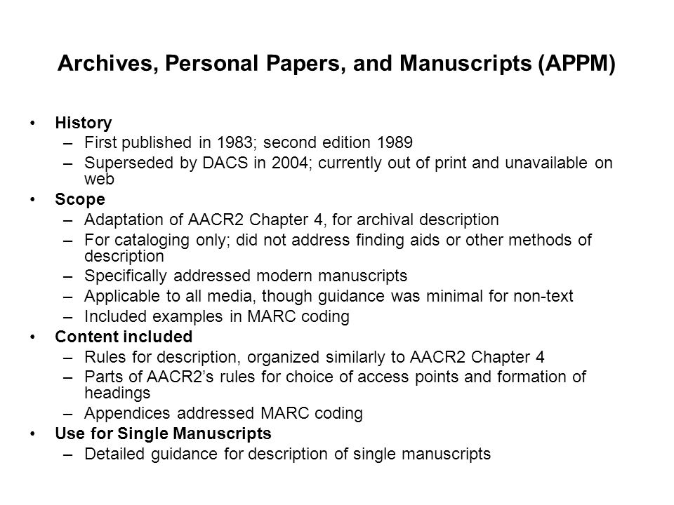 Archives, Personal Papers, and Manuscripts (APPM) History –First published in 1983; second edition 1989 –Superseded by DACS in 2004; currently out of