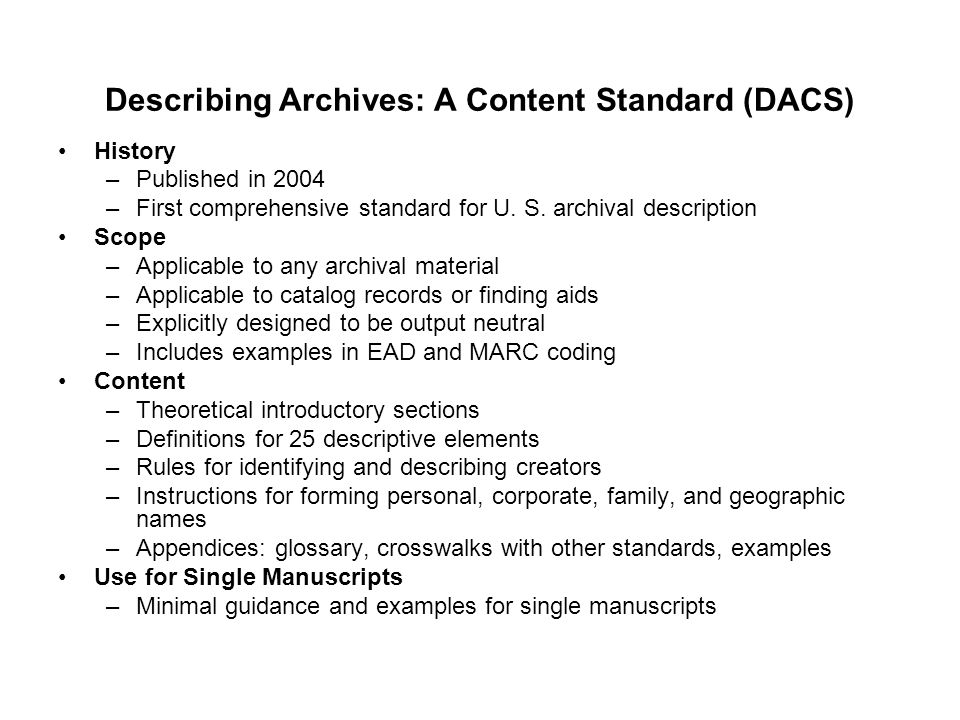 Describing Archives: A Content Standard (DACS) History –Published in 2004 –First comprehensive standard for U. S. archival description Scope –Applicab