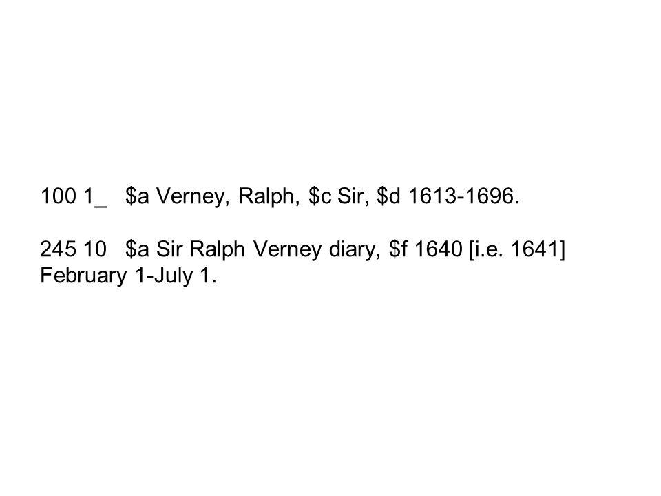 100 1_ $a Verney, Ralph, $c Sir, $d 1613-1696. 245 10 $a Sir Ralph Verney diary, $f 1640 [i.e.