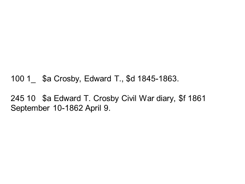 100 1_ $a Crosby, Edward T., $d 1845-1863. 245 10 $a Edward T. Crosby Civil War diary, $f 1861 September 10-1862 April 9.