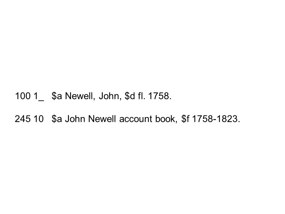 100 1_ $a Newell, John, $d fl. 1758. 245 10 $a John Newell account book, $f 1758-1823.