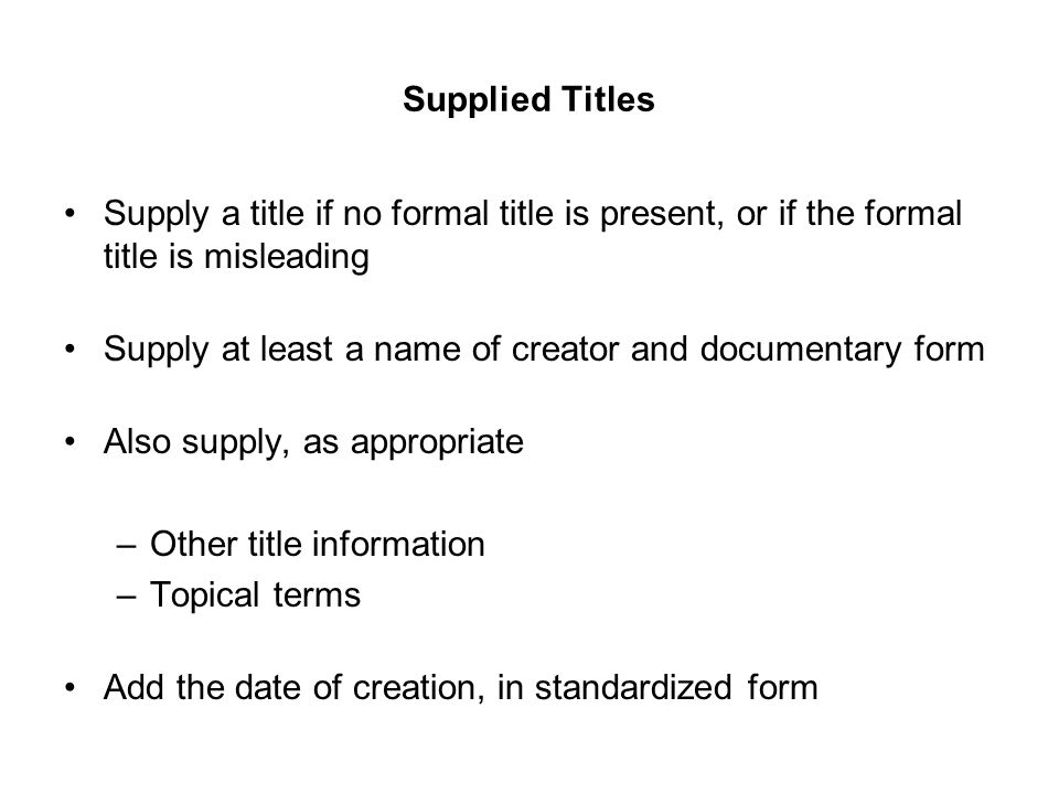 Supplied Titles Supply a title if no formal title is present, or if the formal title is misleading Supply at least a name of creator and documentary f